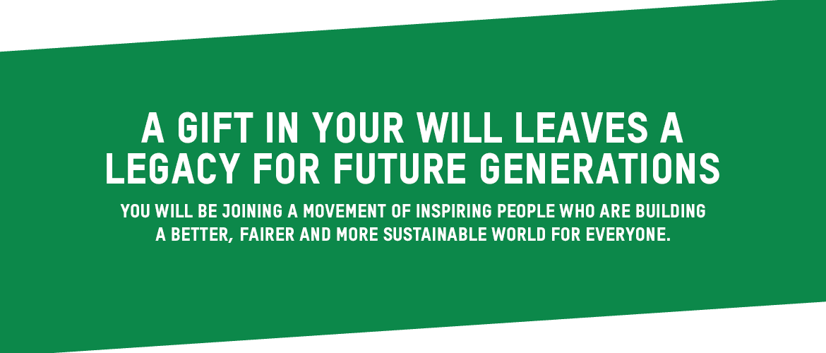 A gift in your will leaves a legacy for future generations You will be joining a movement of inspiring people who are building better, fairer and more sustainable world for everyone.